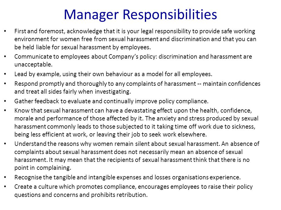 Manager Responsibilities First and foremost, acknowledge that it is your legal responsibility to provide safe working environment for women free from sexual harassment and discrimination and that you can be held liable for sexual harassment by employees.