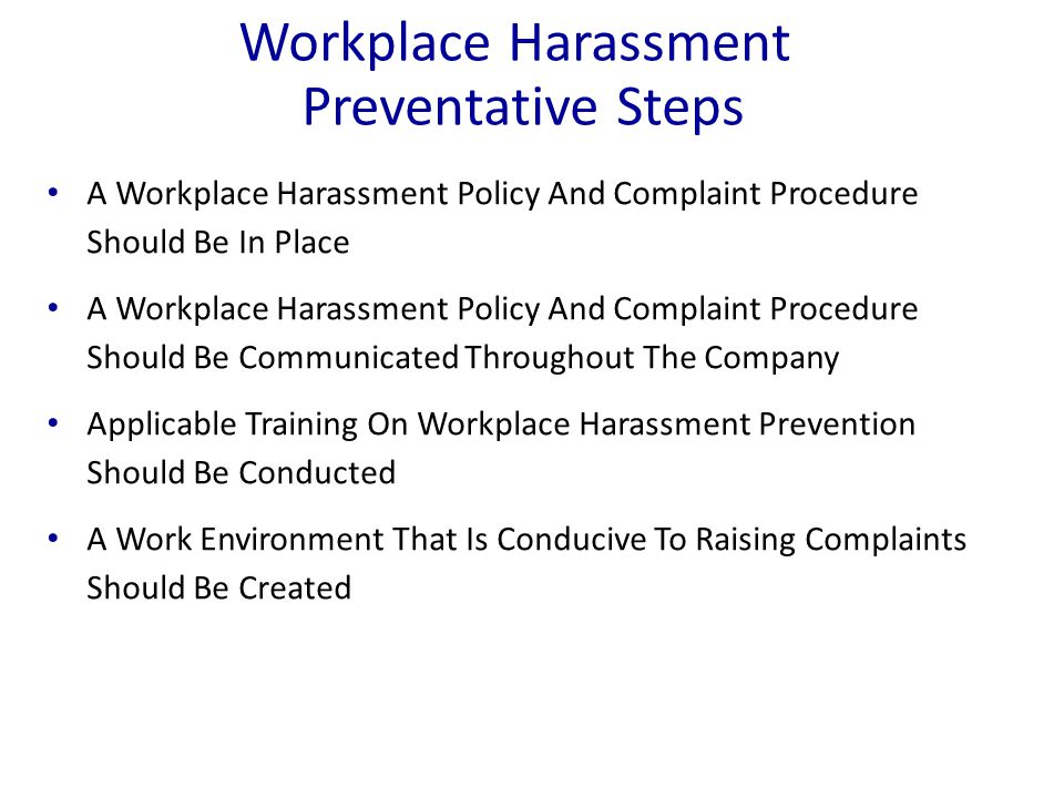 Workplace Harassment Preventative Steps A Workplace Harassment Policy And Complaint Procedure Should Be In Place A Workplace Harassment Policy And Complaint Procedure Should Be Communicated Throughout The Company Applicable Training On Workplace Harassment Prevention Should Be Conducted A Work Environment That Is Conducive To Raising Complaints Should Be Created