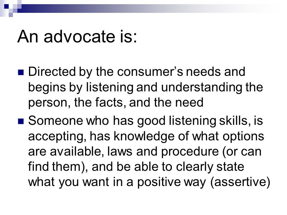 An advocate is: Reasonably available to the survivor Eager, enthusiastic, committed, energetic Someone who knows when to make peace ; mediate; or use other problem solving skills Someone who also knows when to express opposition, be resistant, intense and passionate