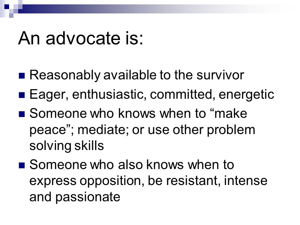 An Advocate Is Directed by the survivor Someone who listens to what the survivor is actually asking for rather than what you think they need Someone who follows the reasonable directions of the survivor Someone who can deal with difficult situations or people in crisis
