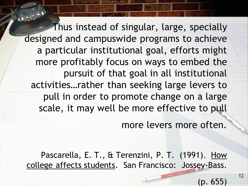 12 Thus instead of singular, large, specially designed and campuswide programs to achieve a particular institutional goal, efforts might more profitably focus on ways to embed the pursuit of that goal in all institutional activities…rather than seeking large levers to pull in order to promote change on a large scale, it may well be more effective to pull more levers more often.