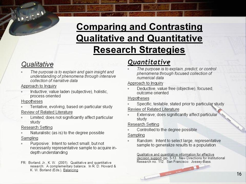 16 Comparing and Contrasting Qualitative and Quantitative Research Strategies Qualitative  The purpose is to explain and gain insight and understanding of phenomena through intensive collection of narrative data Approach to Inquiry  Inductive, value laden (subjective), holistic, process oriented Hypotheses  Tentative, evolving, based on particular study Review of Related Literature  Limited; does not significantly affect particular study Research Setting  Naturalistic (as is) to the degree possible Sampling  Purposive: Intent to select small, but not necessarily representative sample to acquire in- depth understanding FR: Borland, Jr., K.