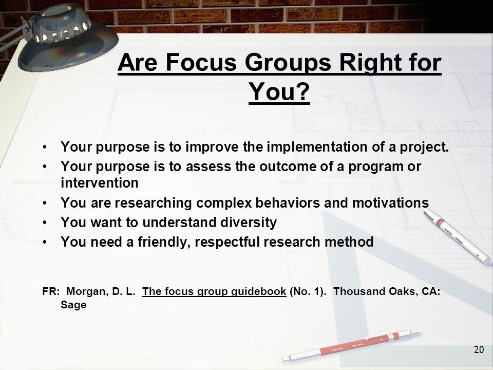 20 Are Focus Groups Right for You. Your purpose is to improve the implementation of a project.