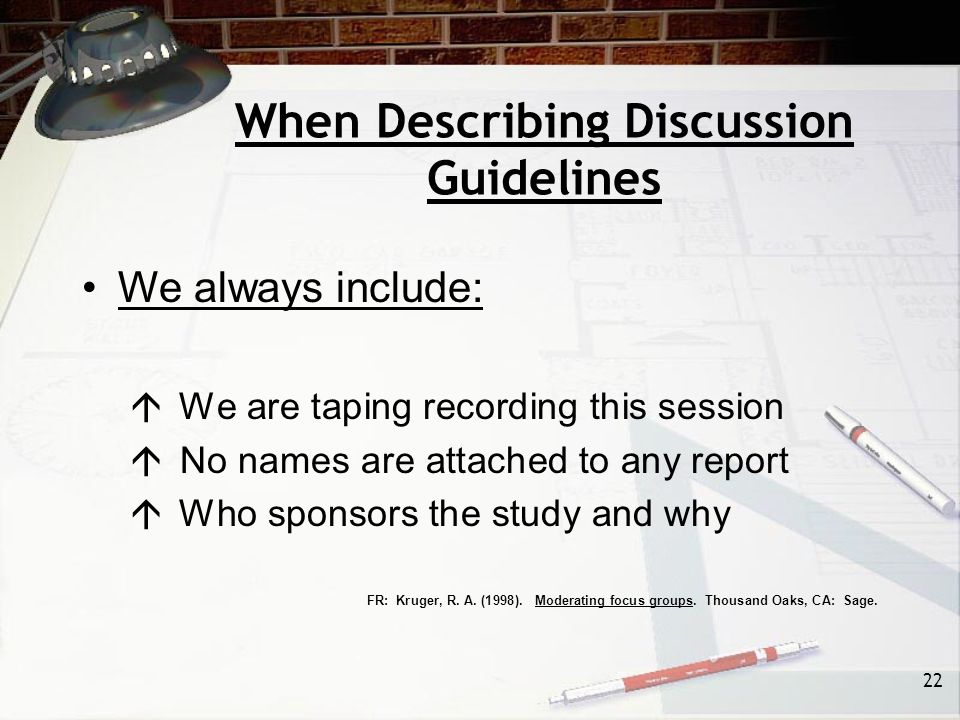 22 When Describing Discussion Guidelines We always include:  We are taping recording this session  No names are attached to any report  Who sponsors the study and why FR: Kruger, R.