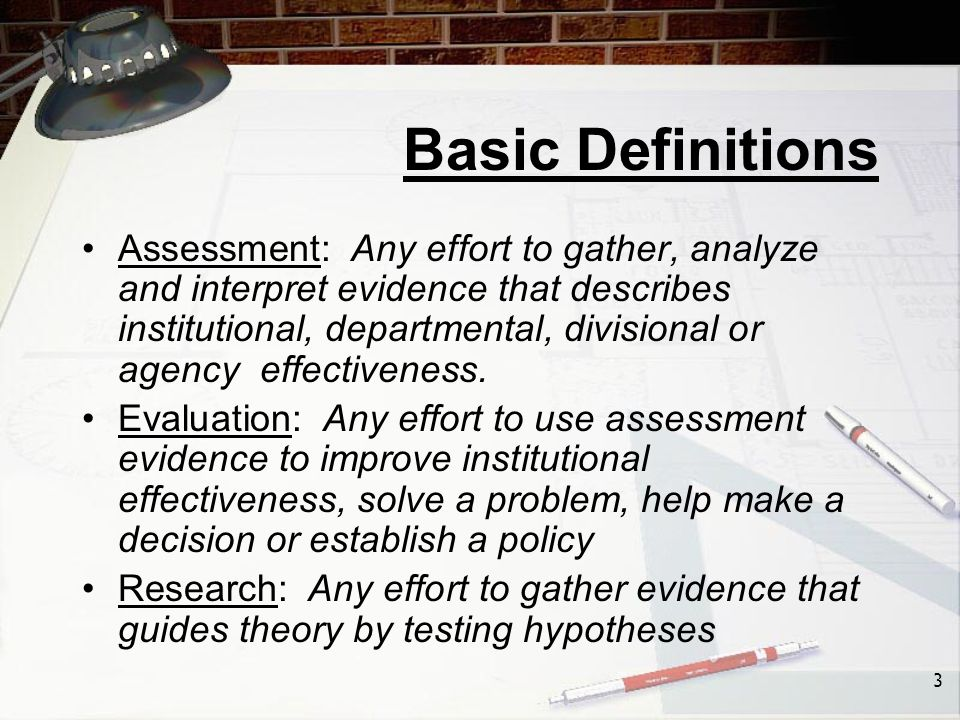 3 Basic Definitions Assessment: Any effort to gather, analyze and interpret evidence that describes institutional, departmental, divisional or agency effectiveness.
