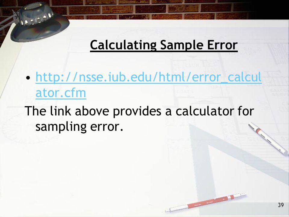 39 Calculating Sample Error http://nsse.iub.edu/html/error_calcul ator.cfmhttp://nsse.iub.edu/html/error_calcul ator.cfm The link above provides a calculator for sampling error.