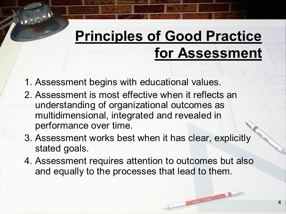 4 Principles of Good Practice for Assessment 1. Assessment begins with educational values.