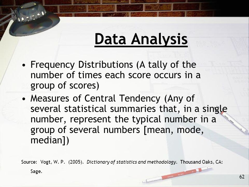 62 Data Analysis Frequency Distributions (A tally of the number of times each score occurs in a group of scores) Measures of Central Tendency (Any of several statistical summaries that, in a single number, represent the typical number in a group of several numbers [mean, mode, median]) Source: Vogt, W.