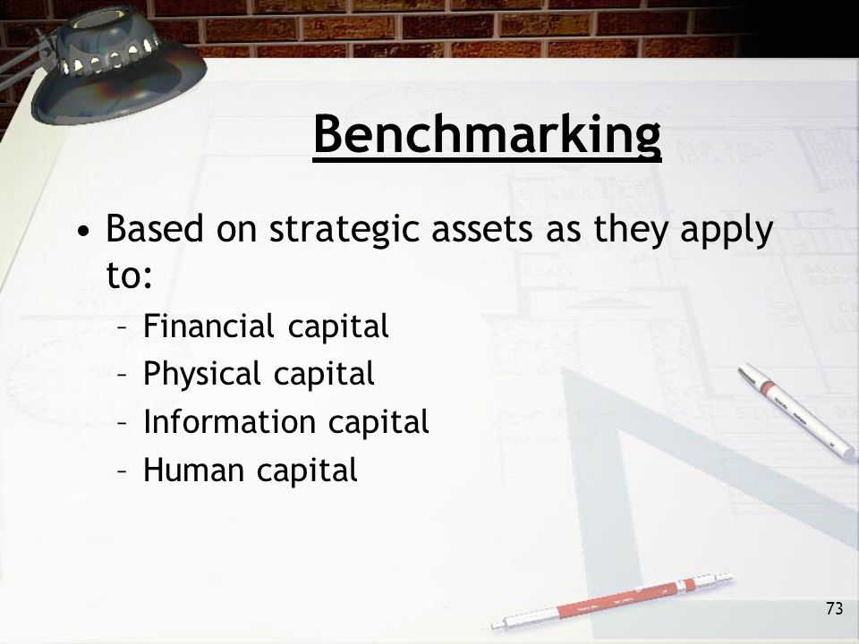 73 Benchmarking Based on strategic assets as they apply to: –Financial capital –Physical capital –Information capital –Human capital