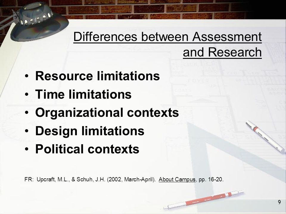 9 Differences between Assessment and Research Resource limitations Time limitations Organizational contexts Design limitations Political contexts FR: Upcraft, M.L., & Schuh, J.H.