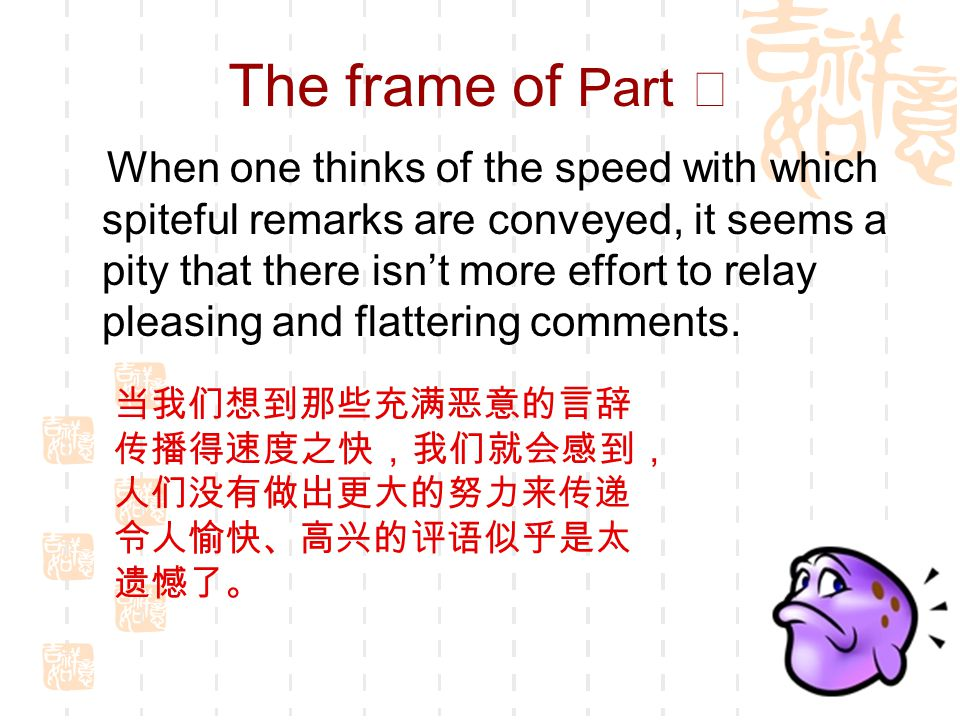 The frame of Part Ⅱ When one thinks of the speed with which spiteful remarks are conveyed, it seems a pity that there isn't more effort to relay pleasing and flattering comments.