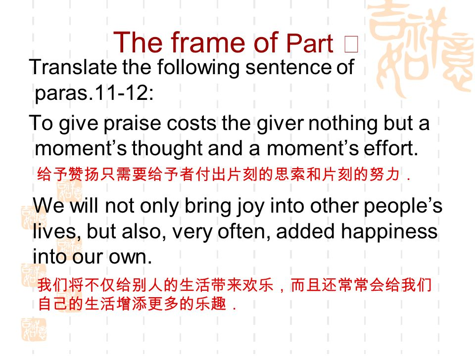 The frame of Part Ⅴ Translate the following sentence of paras.11-12: To give praise costs the giver nothing but a moment's thought and a moment's effort.