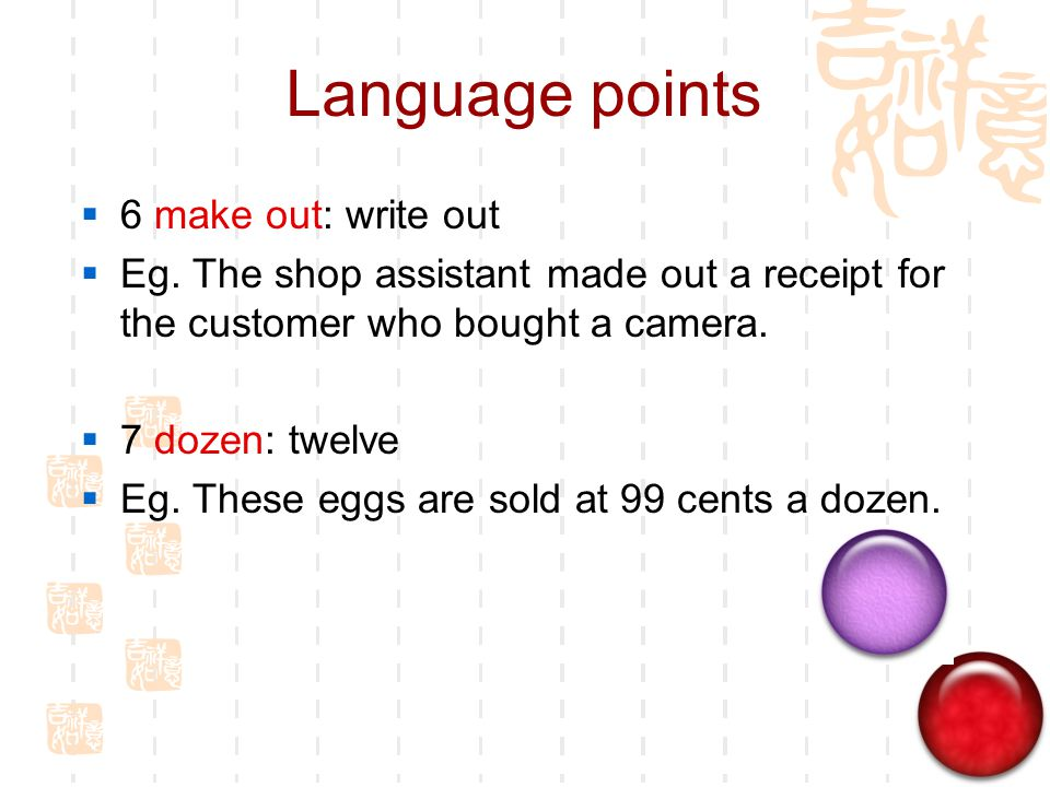Language points  6 make out: write out  Eg. The shop assistant made out a receipt for the customer who bought a camera.  7 dozen: twelve  Eg. Thes
