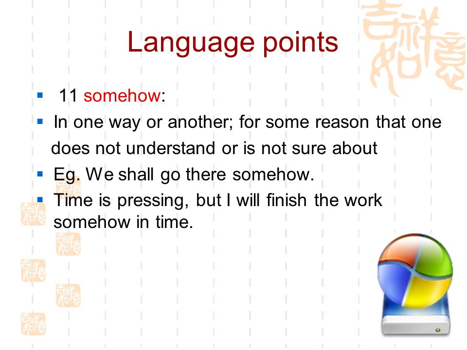 Language points  11 somehow:  In one way or another; for some reason that one does not understand or is not sure about  Eg.