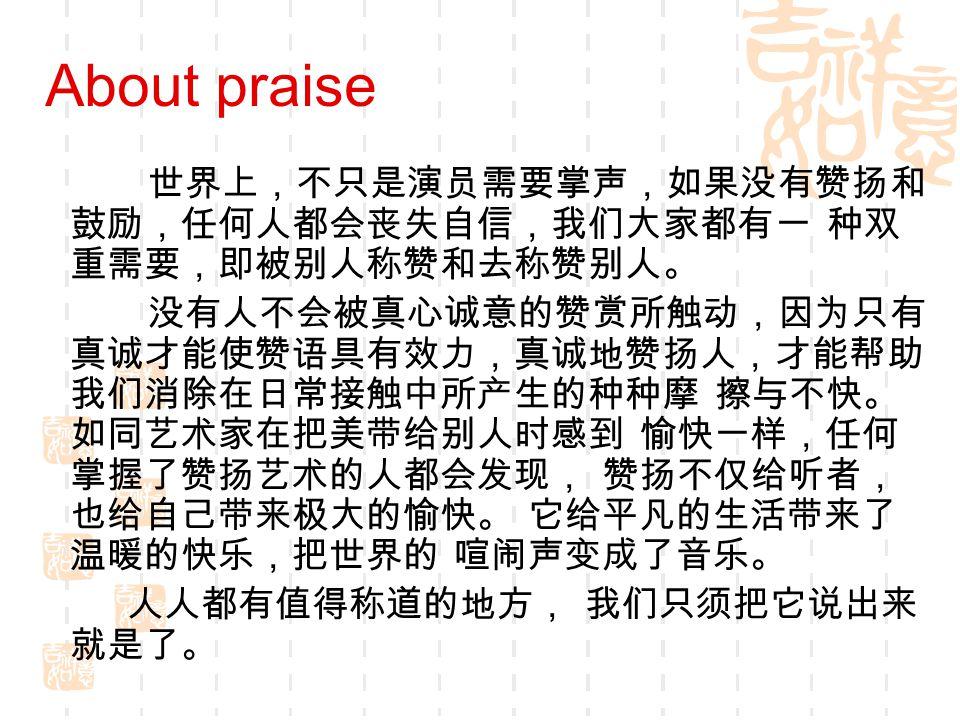 About praise 世界上,不只是演员需要掌声,如果没有赞扬和 鼓励,任何人都会丧失自信,我们大家都有一 种双 重需要,即被别人称赞和去称赞别人。 没有人不会被真心诚意的赞赏所触动,因为只有 真诚才能使赞语具有效力,真诚地赞扬人,才能帮助 我们消除在日常接触中所产生的种种摩 擦与不快。 如同艺