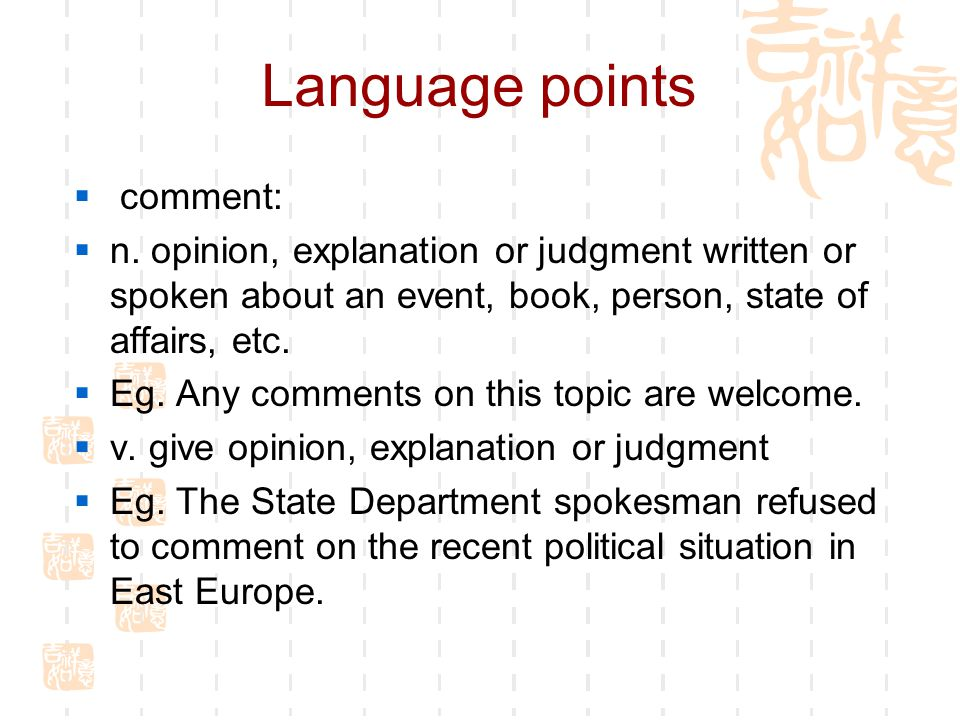 Language points  comment:  n. opinion, explanation or judgment written or spoken about an event, book, person, state of affairs, etc.  Eg. Any comm