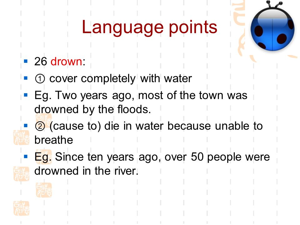 Language points  26 drown:  ① cover completely with water  Eg.