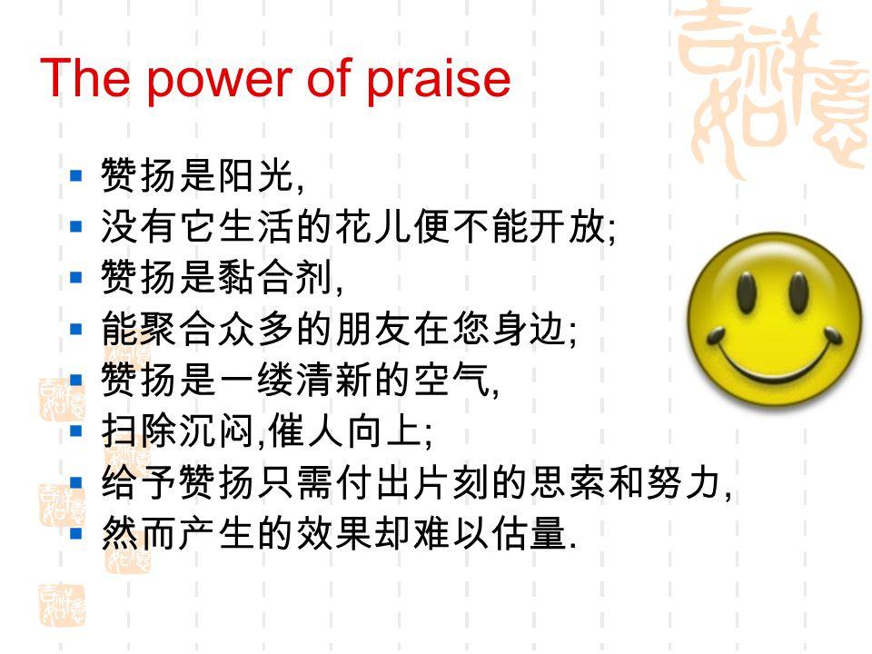 The power of praise  赞扬是阳光,  没有它生活的花儿便不能开放 ;  赞扬是黏合剂,  能聚合众多的朋友在您身边 ;  赞扬是一缕清新的空气,  扫除沉闷, 催人向上 ;  给予赞扬只需付出片刻的思索和努力,  然而产生的效果却难以估量.