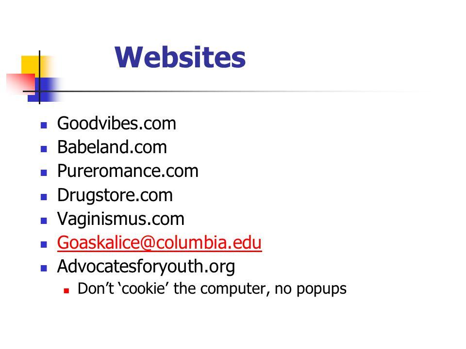Websites Goodvibes.com Babeland.com Pureromance.com Drugstore.com Vaginismus.com Goaskalice@columbia.edu Advocatesforyouth.org Don't 'cookie' the computer, no popups