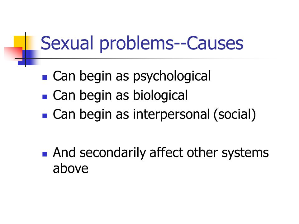 Sexual problems--Causes Can begin as psychological Can begin as biological Can begin as interpersonal (social) And secondarily affect other systems above