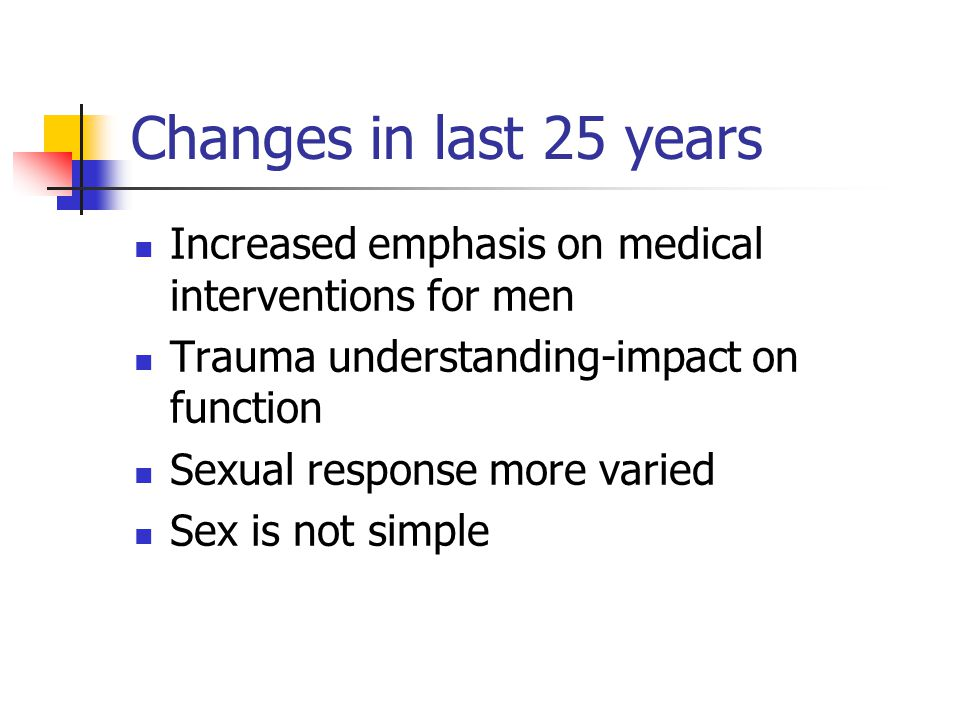 Changes in last 25 years Increased emphasis on medical interventions for men Trauma understanding-impact on function Sexual response more varied Sex is not simple
