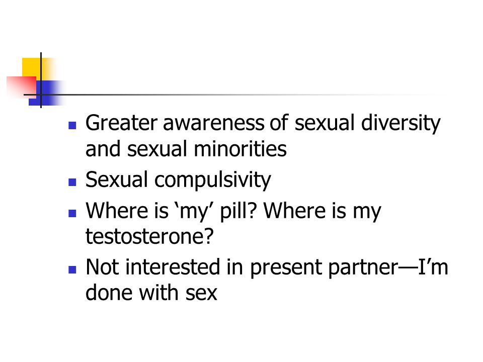 Greater awareness of sexual diversity and sexual minorities Sexual compulsivity Where is 'my' pill.