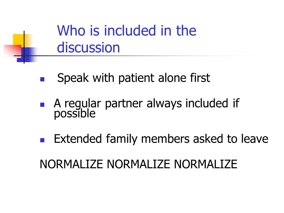 Who is included in the discussion Speak with patient alone first A regular partner always included if possible Extended family members asked to leave NORMALIZE NORMALIZE NORMALIZE