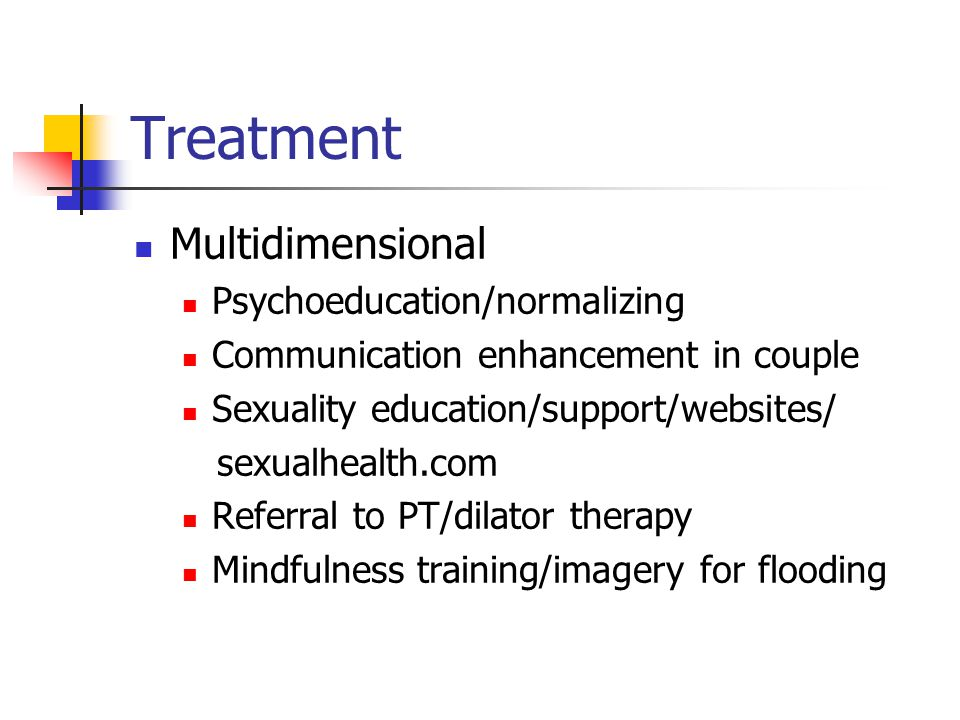 Treatment Multidimensional Psychoeducation/normalizing Communication enhancement in couple Sexuality education/support/websites/ sexualhealth.com Referral to PT/dilator therapy Mindfulness training/imagery for flooding