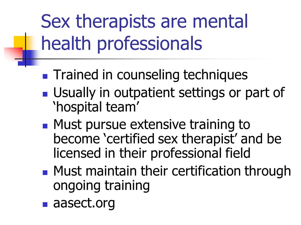 Sex therapists are mental health professionals Trained in counseling techniques Usually in outpatient settings or part of 'hospital team' Must pursue extensive training to become 'certified sex therapist' and be licensed in their professional field Must maintain their certification through ongoing training aasect.org
