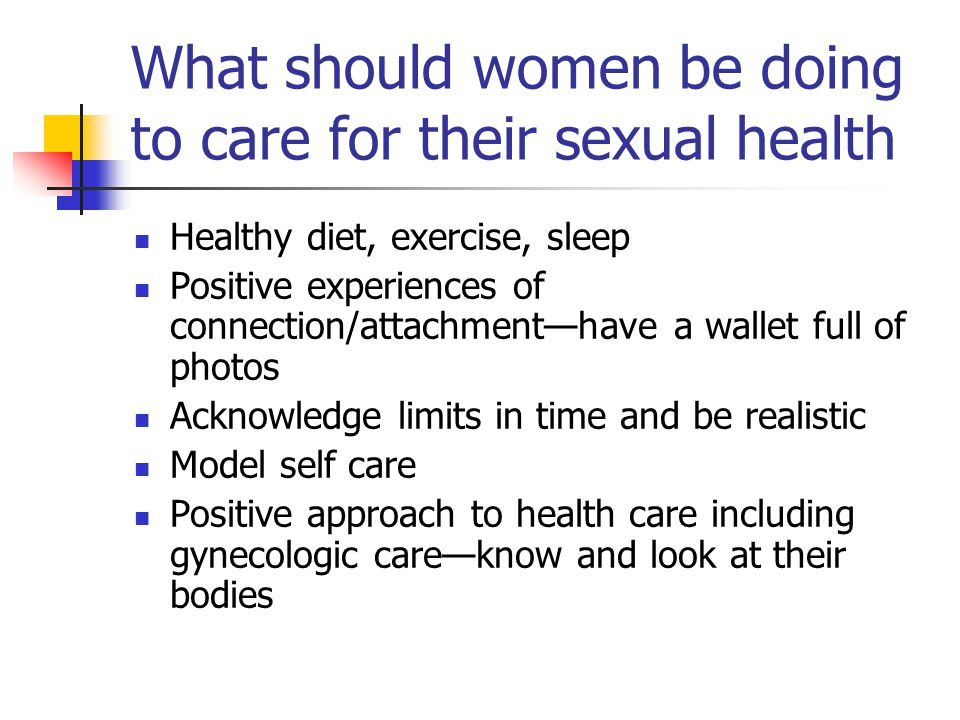 What should women be doing to care for their sexual health Healthy diet, exercise, sleep Positive experiences of connection/attachment—have a wallet full of photos Acknowledge limits in time and be realistic Model self care Positive approach to health care including gynecologic care—know and look at their bodies