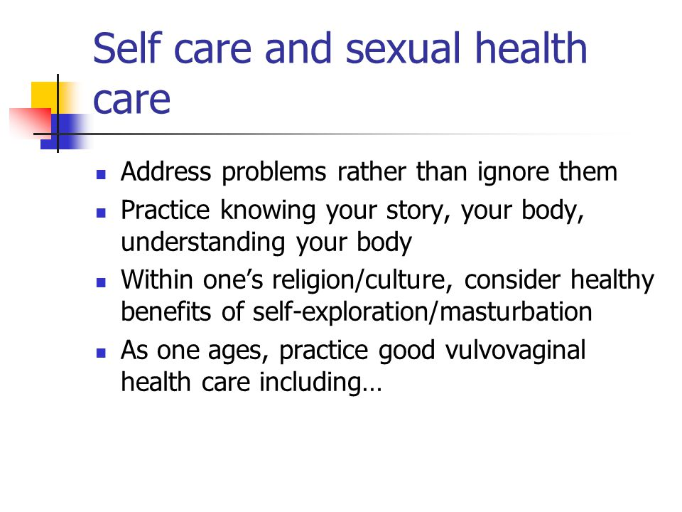 Self care and sexual health care Address problems rather than ignore them Practice knowing your story, your body, understanding your body Within one's religion/culture, consider healthy benefits of self-exploration/masturbation As one ages, practice good vulvovaginal health care including…