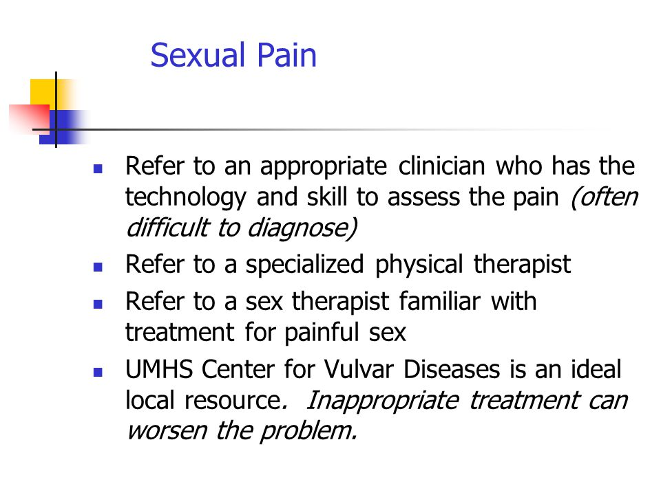 Sexual Pain Refer to an appropriate clinician who has the technology and skill to assess the pain (often difficult to diagnose) Refer to a specialized physical therapist Refer to a sex therapist familiar with treatment for painful sex UMHS Center for Vulvar Diseases is an ideal local resource.