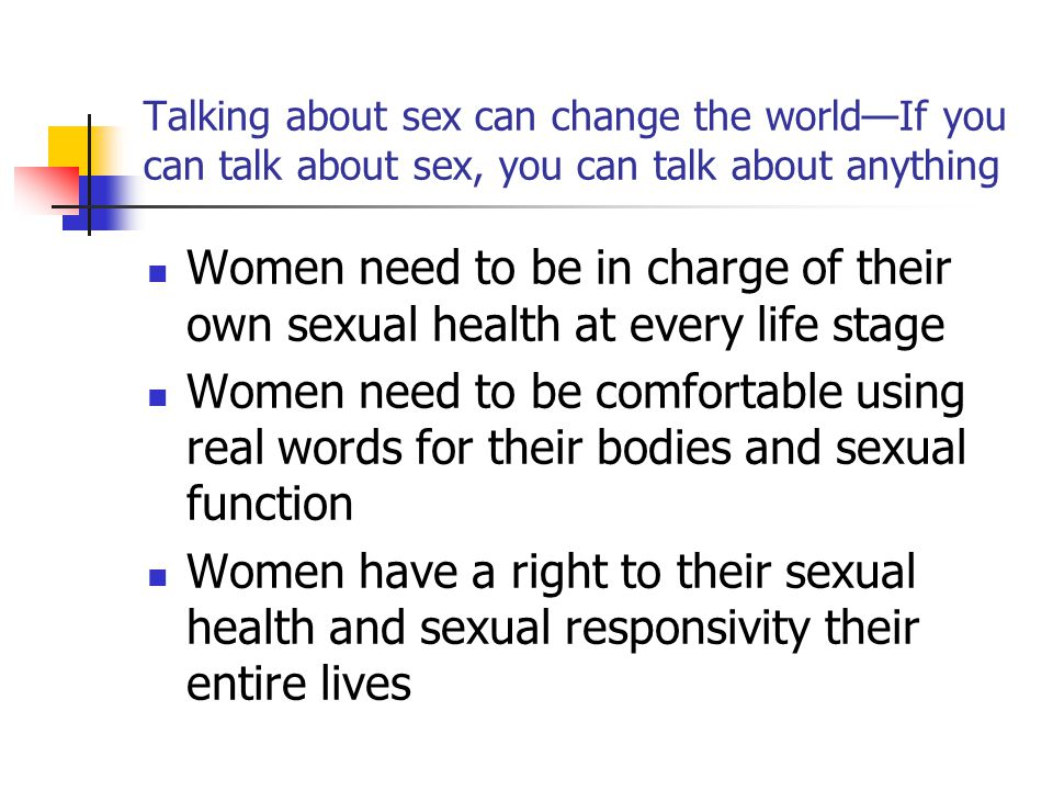 Talking about sex can change the world—If you can talk about sex, you can talk about anything Women need to be in charge of their own sexual health at every life stage Women need to be comfortable using real words for their bodies and sexual function Women have a right to their sexual health and sexual responsivity their entire lives