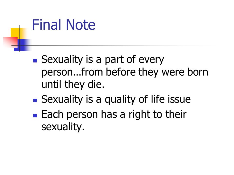 Final Note Sexuality is a part of every person…from before they were born until they die.
