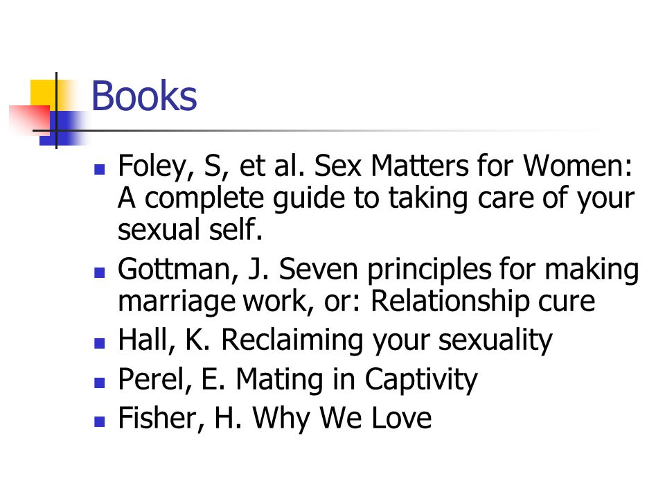 Book suggestions Boston Women's…, Our Bodies, Ourselves Heiman, Becoming Orgasmic Makadon et al, Fenway Guide to Lesbian, Gay, Bisexual and Transgendered Health Newman, The Whole Lesbian Sex Book Joannides, Guide to Getting it On Zolbrod, Sex Smart Trauma: Foley and Hall books, Wendy Maltz books