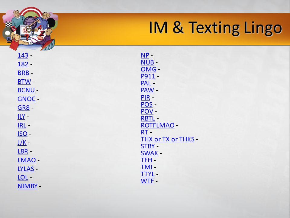 IM & Texting Lingo 143143 - 182182 - BRBBRB - BTWBTW - BCNUBCNU - GNOCGNOC - GR8GR8 - ILYILY - IRLIRL - ISOISO - J/KJ/K - L8RL8R - LMAOLMAO - LYLASLYLAS - LOLLOL - NIMBYNIMBY - NPNP - NUBNUB - OMGOMG - P911P911 - PALPAL - PAWPAW - PIRPIR - POSPOS - POVPOV - RBTLRBTL - ROTFLMAOROTFLMAO - RTRT - THX or TX or THKSTHX or TX or THKS - STBYSTBY - SWAKSWAK - TFHTFH - TMITMI - TTYLTTYL - WTFWTF -
