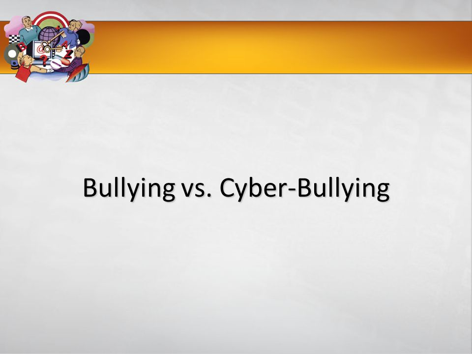 Bullying vs. Cyber-Bullying