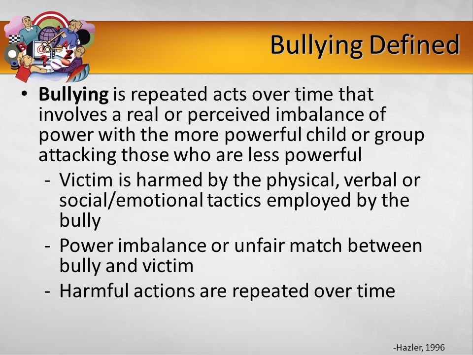 Bullying Defined Bullying is repeated acts over time that involves a real or perceived imbalance of power with the more powerful child or group attacking those who are less powerful -Victim is harmed by the physical, verbal or social/emotional tactics employed by the bully -Power imbalance or unfair match between bully and victim -Harmful actions are repeated over time -Hazler, 1996