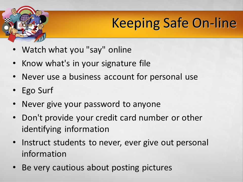 Keeping Safe On-line Watch what you say online Know what s in your signature file Never use a business account for personal use Ego Surf Never give your password to anyone Don t provide your credit card number or other identifying information Instruct students to never, ever give out personal information Be very cautious about posting pictures -www.haltabuse.org