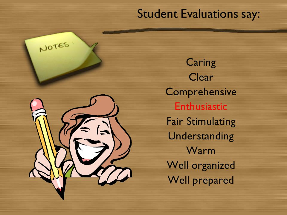 Student Evaluations say: Caring Clear Comprehensive Enthusiastic Fair Stimulating Understanding Warm Well organized Well prepared