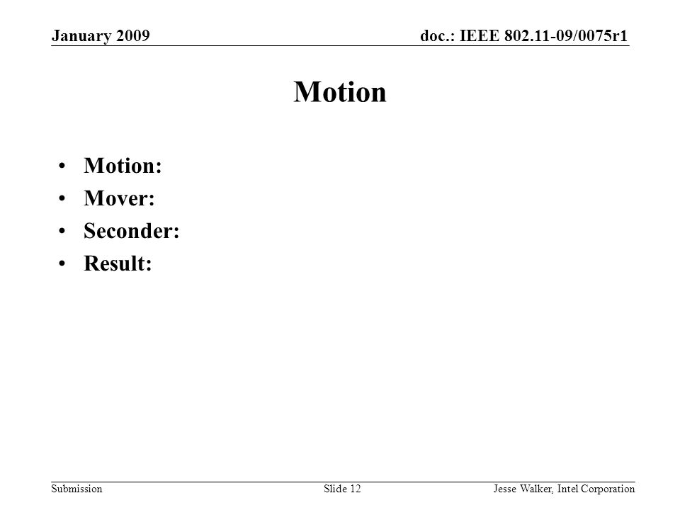 doc.: IEEE 802.11-09/0075r1 Submission January 2009 Jesse Walker, Intel CorporationSlide 12 Motion Motion: Mover: Seconder: Result: