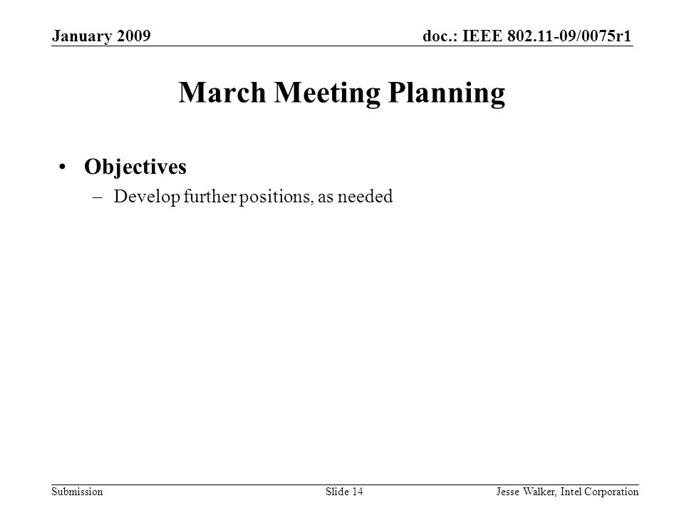 doc.: IEEE 802.11-09/0075r1 Submission January 2009 Jesse Walker, Intel CorporationSlide 14 March Meeting Planning Objectives –Develop further positions, as needed