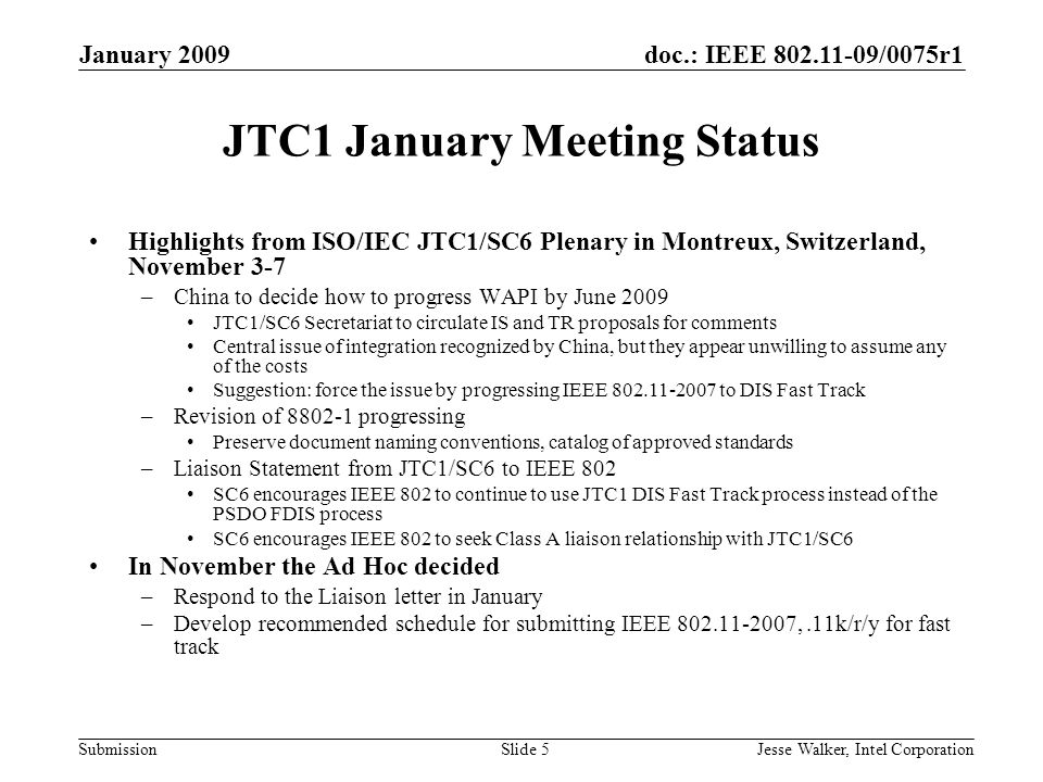 doc.: IEEE 802.11-09/0075r1 Submission January 2009 Jesse Walker, Intel CorporationSlide 5 JTC1 January Meeting Status Highlights from ISO/IEC JTC1/SC6 Plenary in Montreux, Switzerland, November 3-7 –China to decide how to progress WAPI by June 2009 JTC1/SC6 Secretariat to circulate IS and TR proposals for comments Central issue of integration recognized by China, but they appear unwilling to assume any of the costs Suggestion: force the issue by progressing IEEE 802.11-2007 to DIS Fast Track –Revision of 8802-1 progressing Preserve document naming conventions, catalog of approved standards –Liaison Statement from JTC1/SC6 to IEEE 802 SC6 encourages IEEE 802 to continue to use JTC1 DIS Fast Track process instead of the PSDO FDIS process SC6 encourages IEEE 802 to seek Class A liaison relationship with JTC1/SC6 In November the Ad Hoc decided –Respond to the Liaison letter in January –Develop recommended schedule for submitting IEEE 802.11-2007,.11k/r/y for fast track