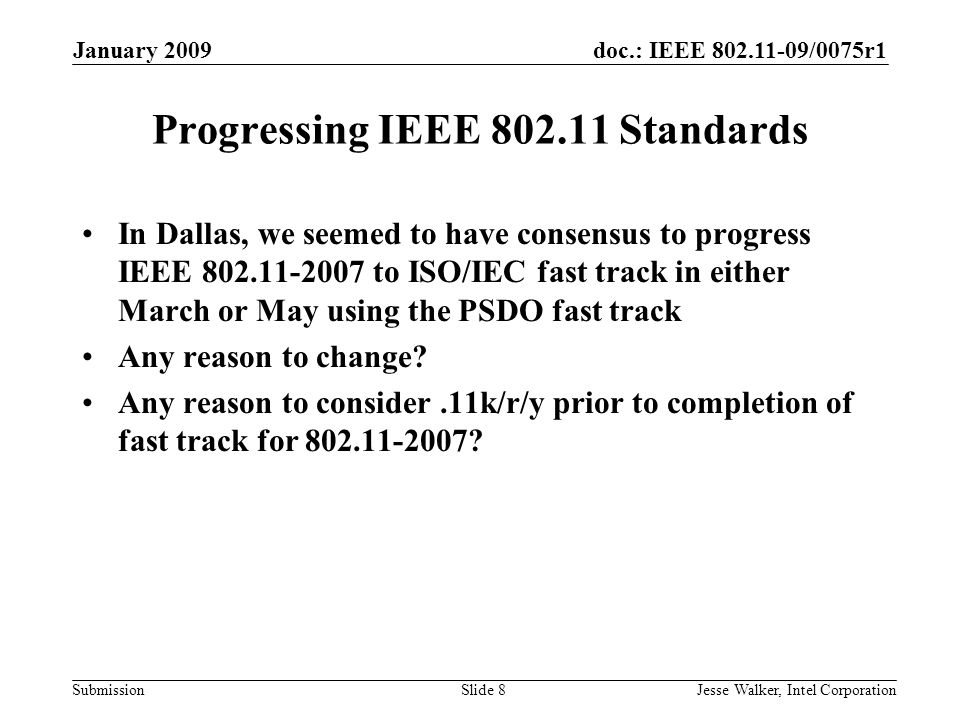doc.: IEEE 802.11-09/0075r1 Submission January 2009 Jesse Walker, Intel CorporationSlide 8 Progressing IEEE 802.11 Standards In Dallas, we seemed to have consensus to progress IEEE 802.11-2007 to ISO/IEC fast track in either March or May using the PSDO fast track Any reason to change.
