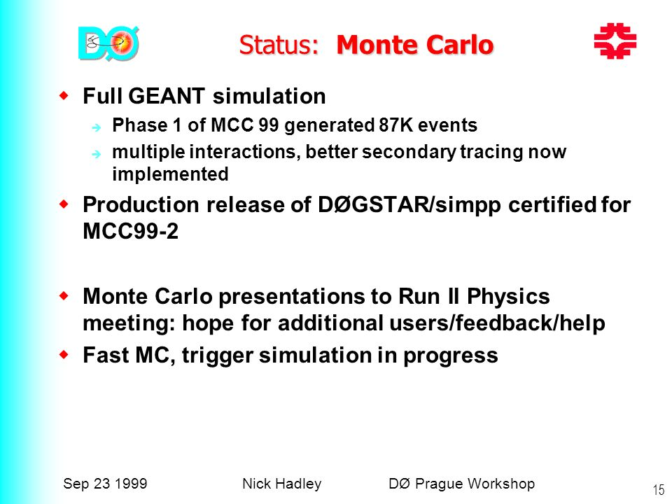 Sep 23 1999Nick Hadley DØ Prague Workshop 15 Status: Monte Carlo  Full GEANT simulation  Phase 1 of MCC 99 generated 87K events  multiple interactions, better secondary tracing now implemented  Production release of DØGSTAR/simpp certified for MCC99-2  Monte Carlo presentations to Run II Physics meeting: hope for additional users/feedback/help  Fast MC, trigger simulation in progress