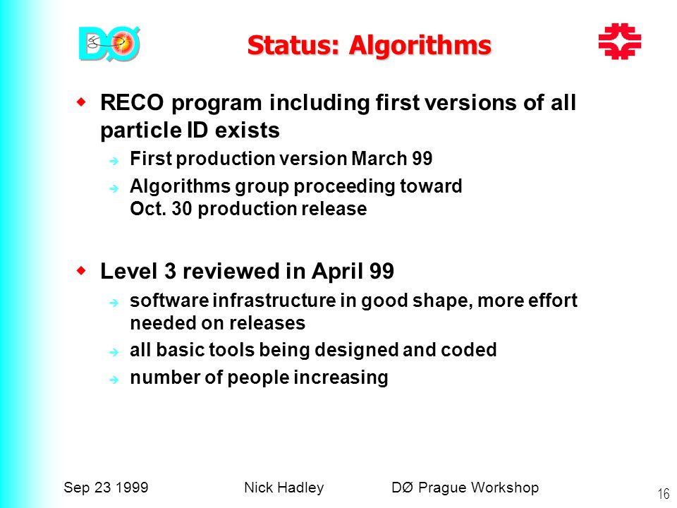 Sep 23 1999Nick Hadley DØ Prague Workshop 16 Status: Algorithms  RECO program including first versions of all particle ID exists  First production version March 99  Algorithms group proceeding toward Oct.