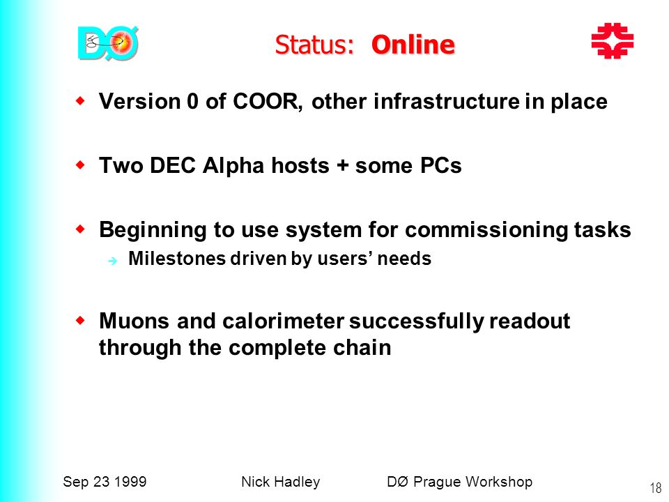 Sep 23 1999Nick Hadley DØ Prague Workshop 18 Status: Online  Version 0 of COOR, other infrastructure in place  Two DEC Alpha hosts + some PCs  Beginning to use system for commissioning tasks  Milestones driven by users' needs  Muons and calorimeter successfully readout through the complete chain