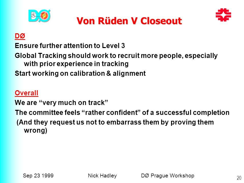 Sep 23 1999Nick Hadley DØ Prague Workshop 20 Von Rüden V Closeout Von Rüden V Closeout DØ Ensure further attention to Level 3 Global Tracking should w