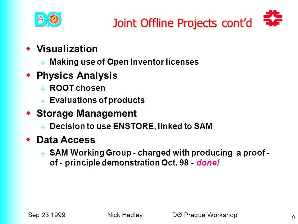 Sep 23 1999Nick Hadley DØ Prague Workshop 9 Joint Offline Projects cont'd  Visualization  Making use of Open Inventor licenses  Physics Analysis  ROOT chosen  Evaluations of products  Storage Management  Decision to use ENSTORE, linked to SAM  Data Access  SAM Working Group - charged with producing a proof - of - principle demonstration Oct.
