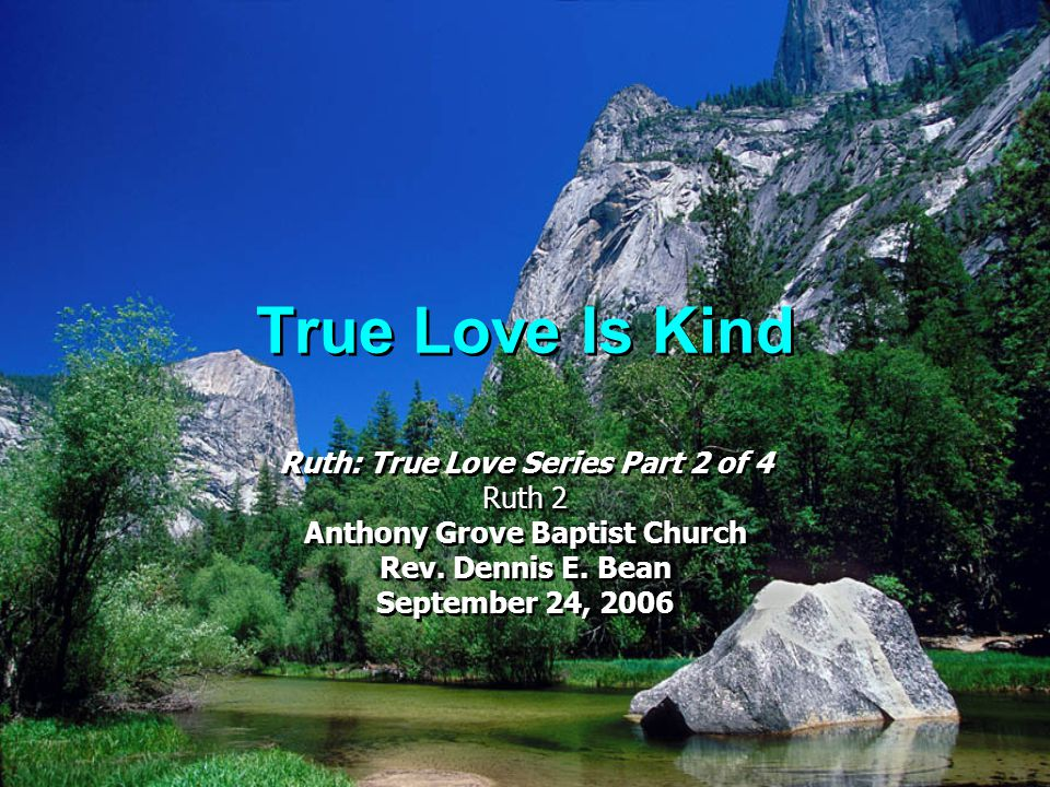 True Love Is Kind Ruth: True Love Series Part 2 of 4 Ruth 2 Anthony Grove Baptist Church Rev. Dennis E. Bean September 24, 2006 Ruth: True Love Series